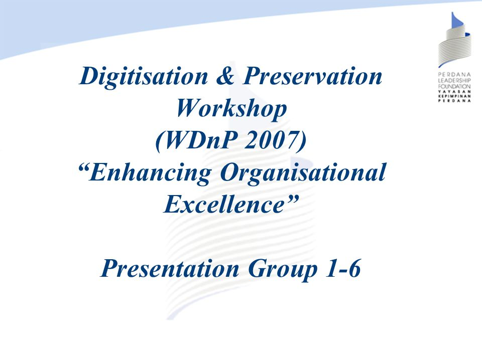 Digitisation & Preservation Workshop (WDnP 2007) Enhancing Organisational Excellence Presentation Group 1-6