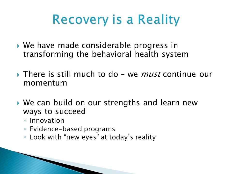 Recovery is a Reality We have made considerable progress in transforming the behavioral health system.