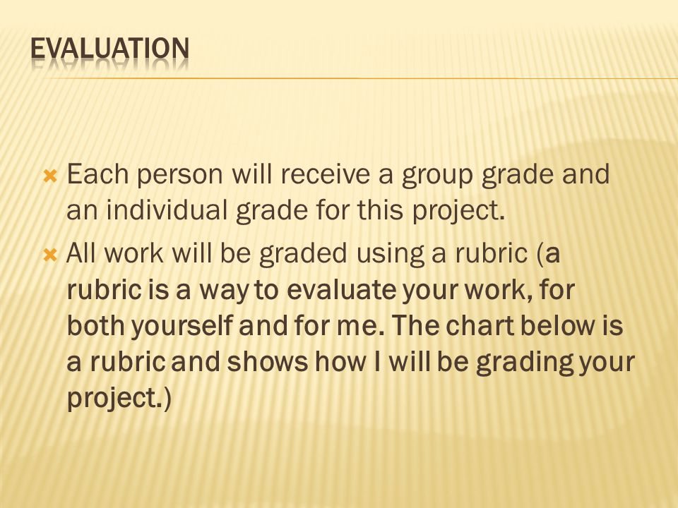 Evaluation Each person will receive a group grade and an individual grade for this project.
