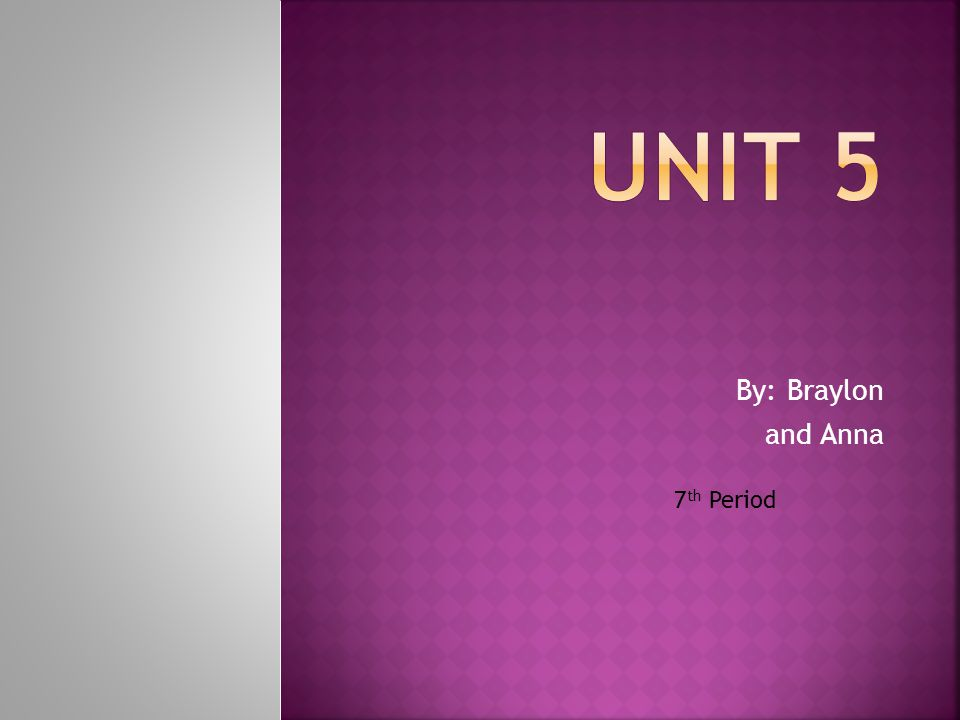 Unit 5 By: Braylon and Anna 7th Period