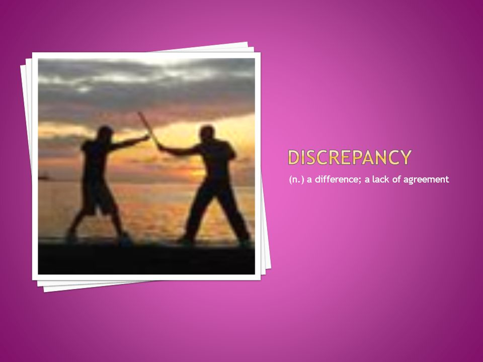 discrepancy (n.) a difference; a lack of agreement