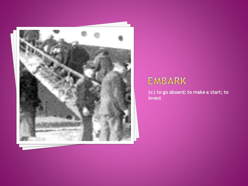 embark (v.) to go aboard; to make a start; to invest