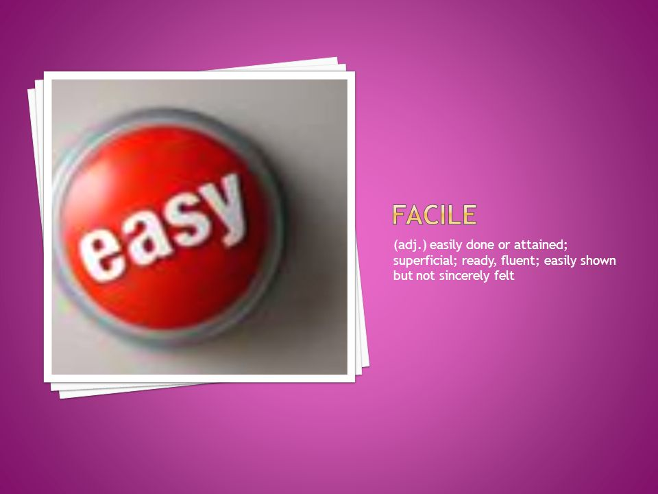 facile (adj.) easily done or attained; superficial; ready, fluent; easily shown but not sincerely felt.
