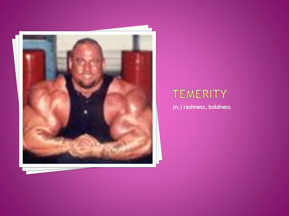 temerity (n.) rashness, boldness