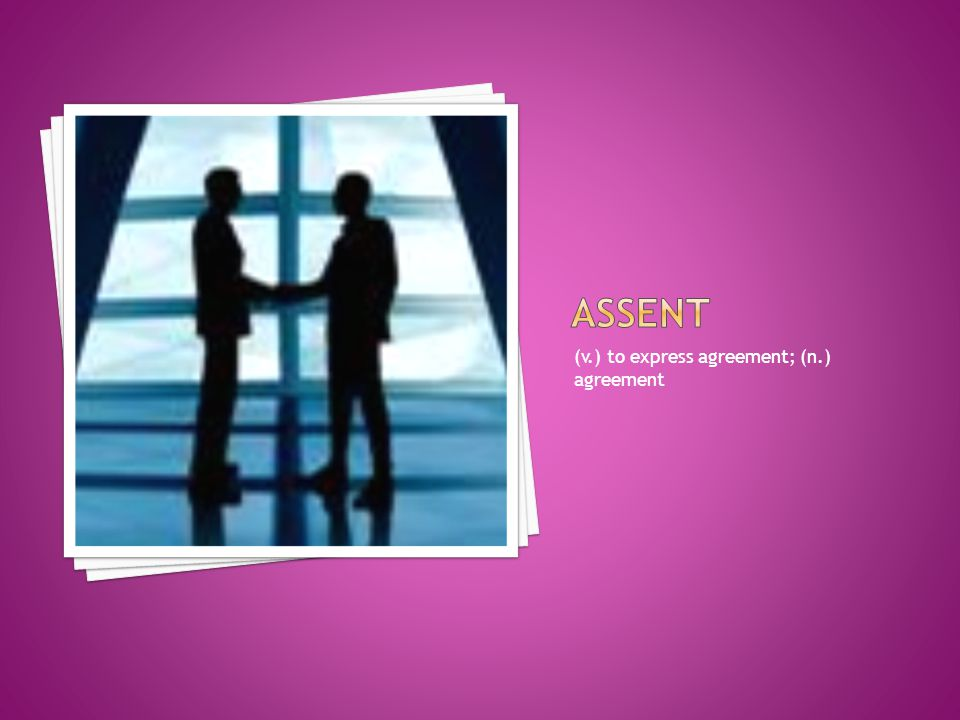 assent (v.) to express agreement; (n.) agreement