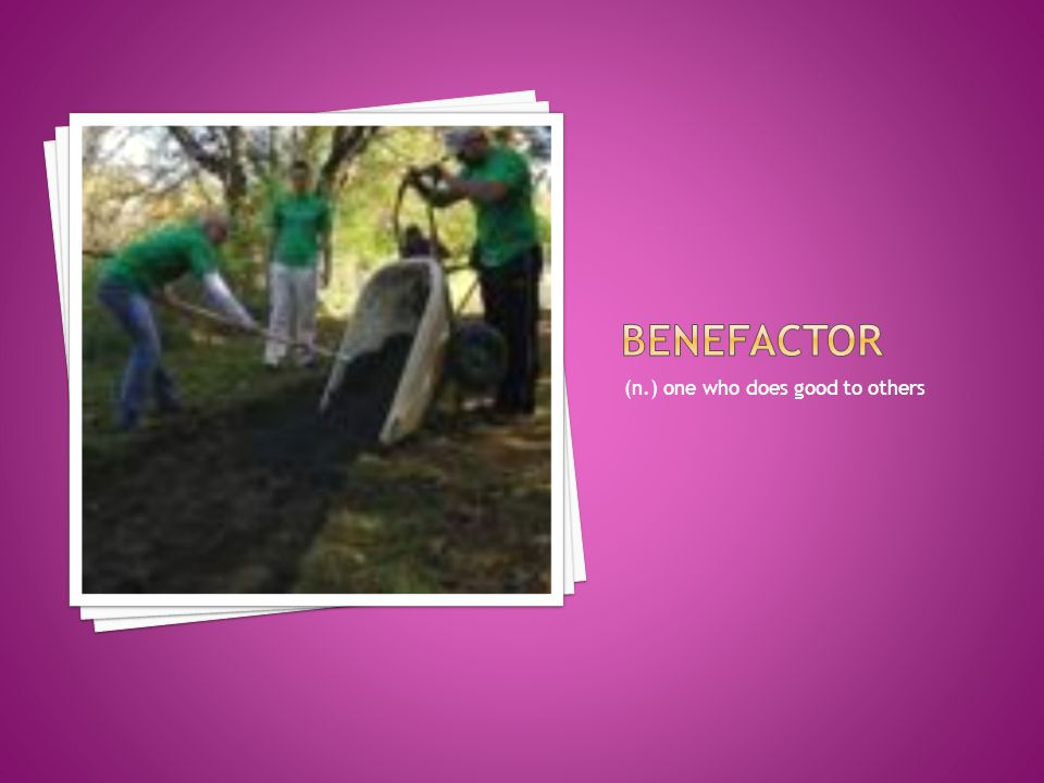 benefactor (n.) one who does good to others