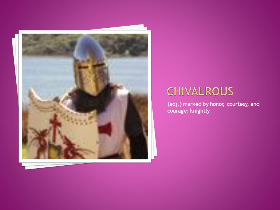 chivalrous (adj.) marked by honor, courtesy, and courage; knightly