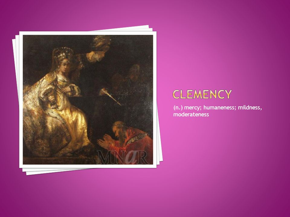 clemency (n.) mercy; humaneness; mildness, moderateness