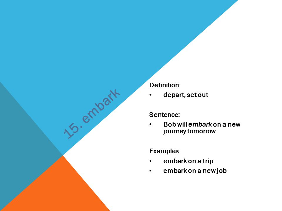 15. embark Definition: depart, set out Sentence: