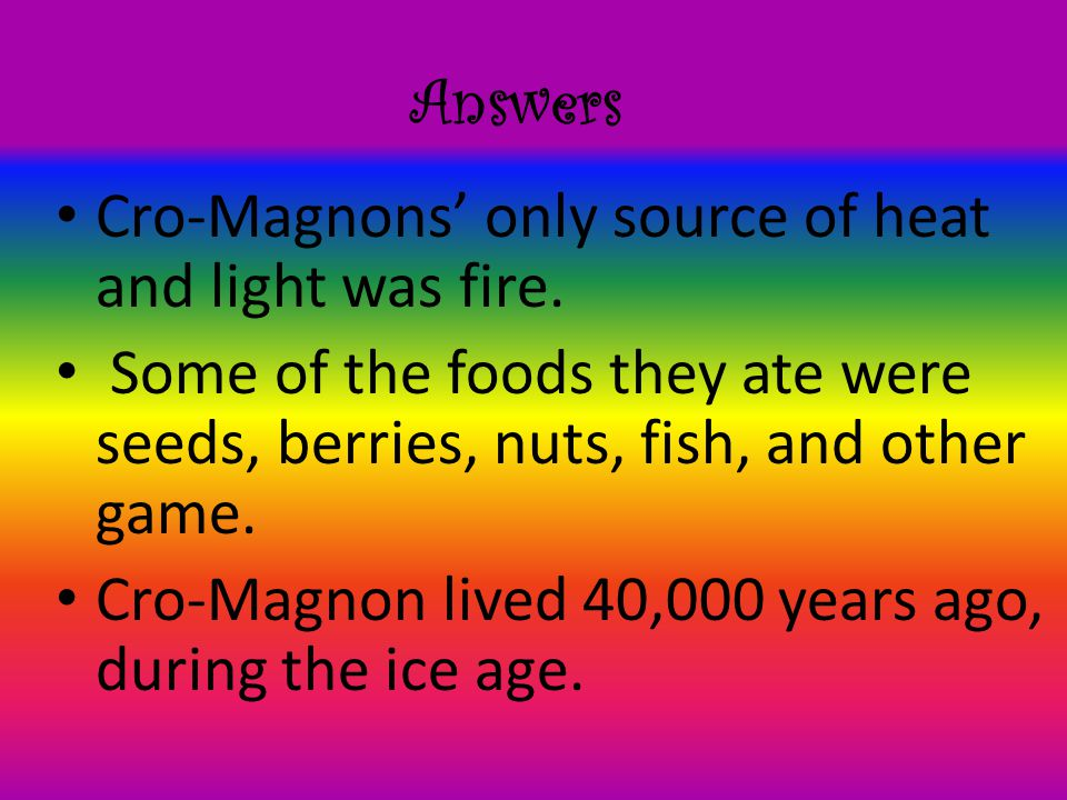 Answers Cro-Magnons' only source of heat and light was fire. Some of the foods they ate were seeds, berries, nuts, fish, and other game.