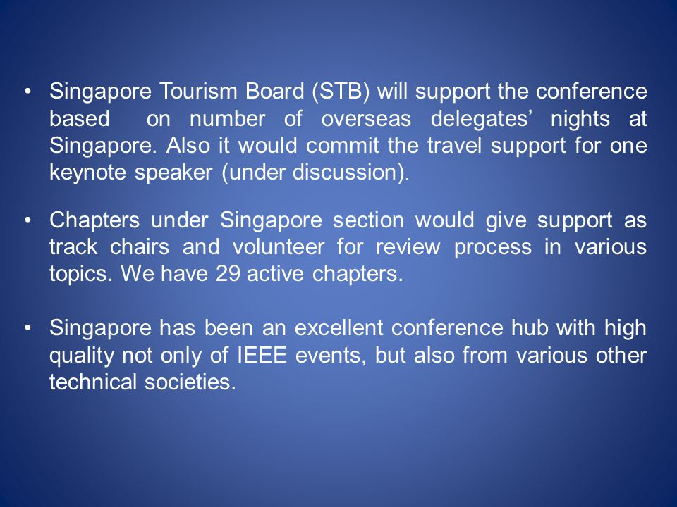 Singapore Tourism Board (STB) will support the conference based on number of overseas delegates' nights at Singapore. Also it would commit the travel support for one keynote speaker (under discussion).