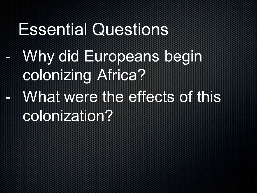 Essential Questions Why did Europeans begin colonizing Africa