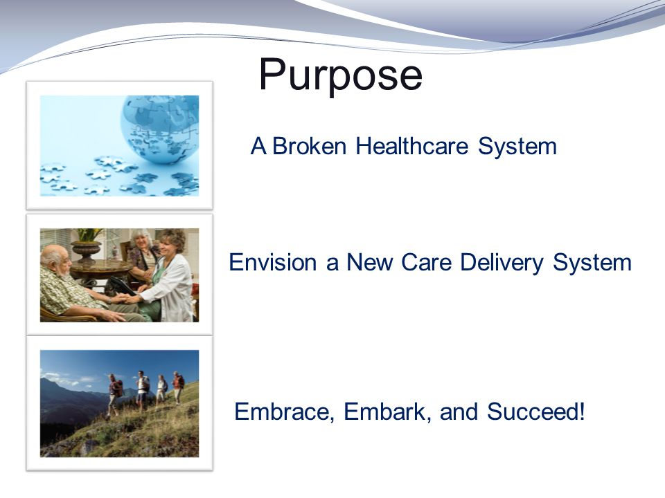 Purpose A Broken Healthcare System Envision a New Care Delivery System