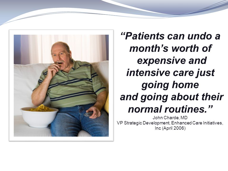 Patients can undo a month's worth of expensive and intensive care just going home and going about their normal routines. John Charde, MD VP Strategic Development, Enhanced Care Initiatives, Inc (April 2006)