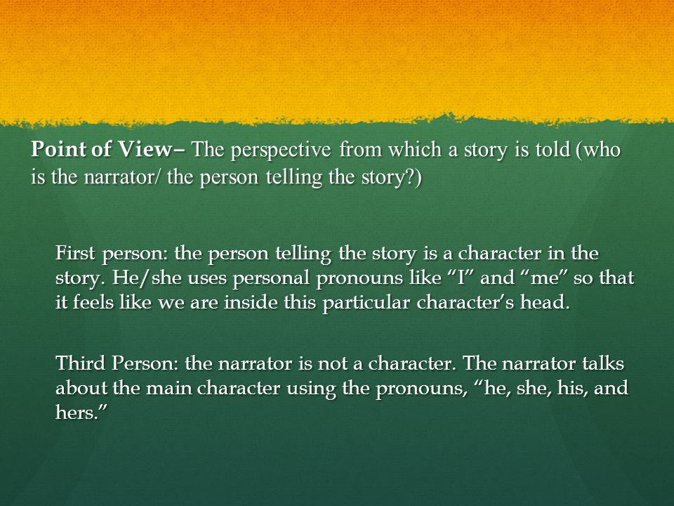Point of View‒ The perspective from which a story is told (who is the narrator/ the person telling the story )