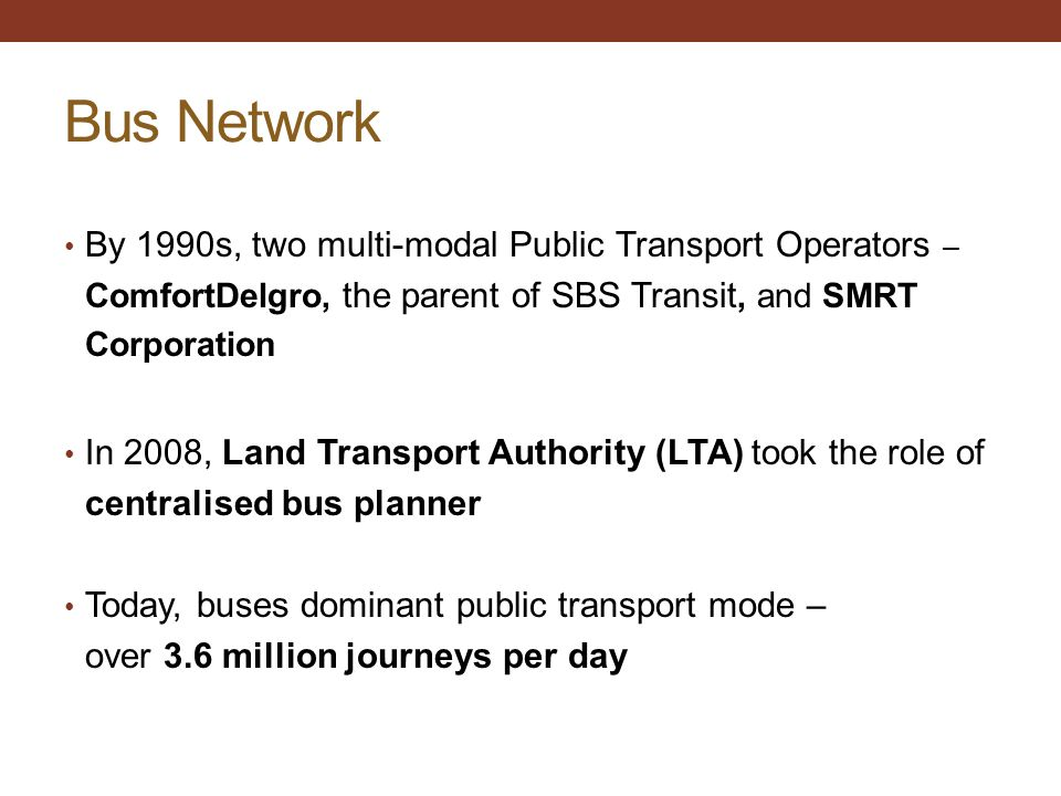 Bus Network By 1990s, two multi-modal Public Transport Operators – ComfortDelgro, the parent of SBS Transit, and SMRT Corporation.