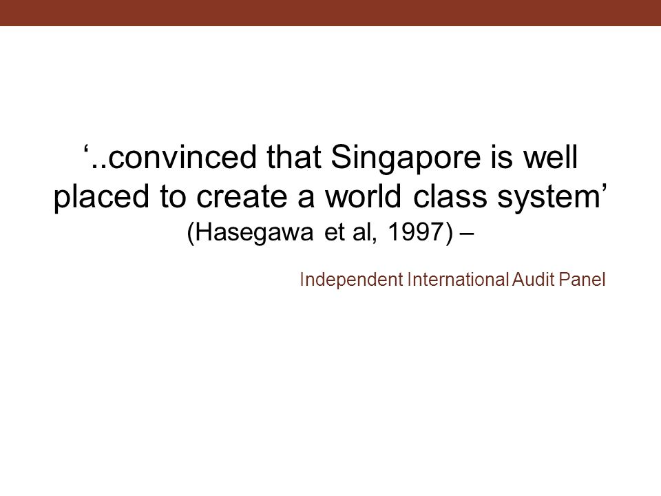 '..convinced that Singapore is well placed to create a world class system' (Hasegawa et al, 1997) – Independent International Audit Panel