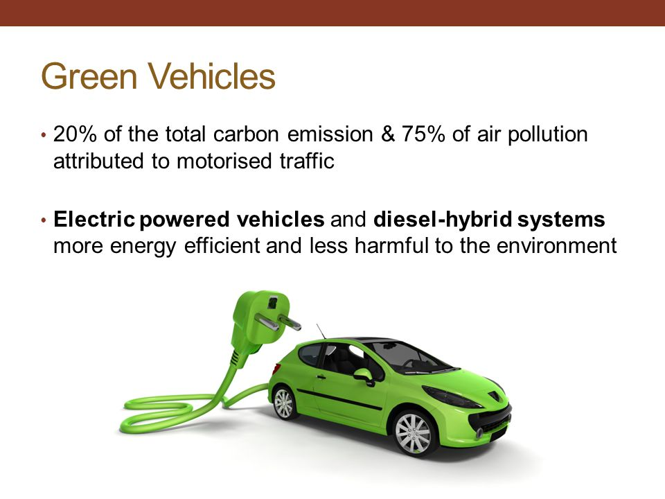 Green Vehicles 20% of the total carbon emission & 75% of air pollution attributed to motorised traffic.