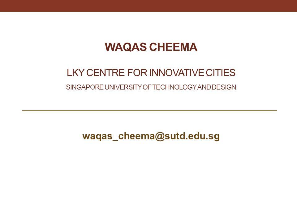 Waqas Cheema LKY Centre for Innovative cities Singapore university of technology and design. waqas_cheema@sutd.edu.sg.