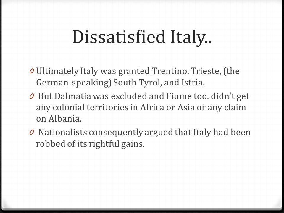 Dissatisfied Italy.. Ultimately Italy was granted Trentino, Trieste, (the German-speaking) South Tyrol, and Istria.
