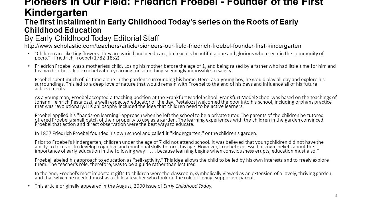 Pioneers In Our Field: Friedrich Froebel - Founder of the First Kindergarten The first installment in Early Childhood Today's series on the Roots of Early Childhood Education By Early Childhood Today Editorial Staff http://www.scholastic.com/teachers/article/pioneers-our-field-friedrich-froebel-founder-first-kindergarten