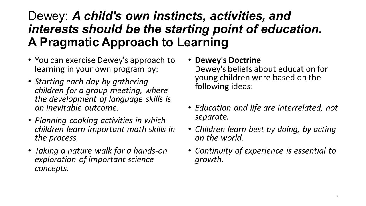 Dewey: A child s own instincts, activities, and interests should be the starting point of education. A Pragmatic Approach to Learning