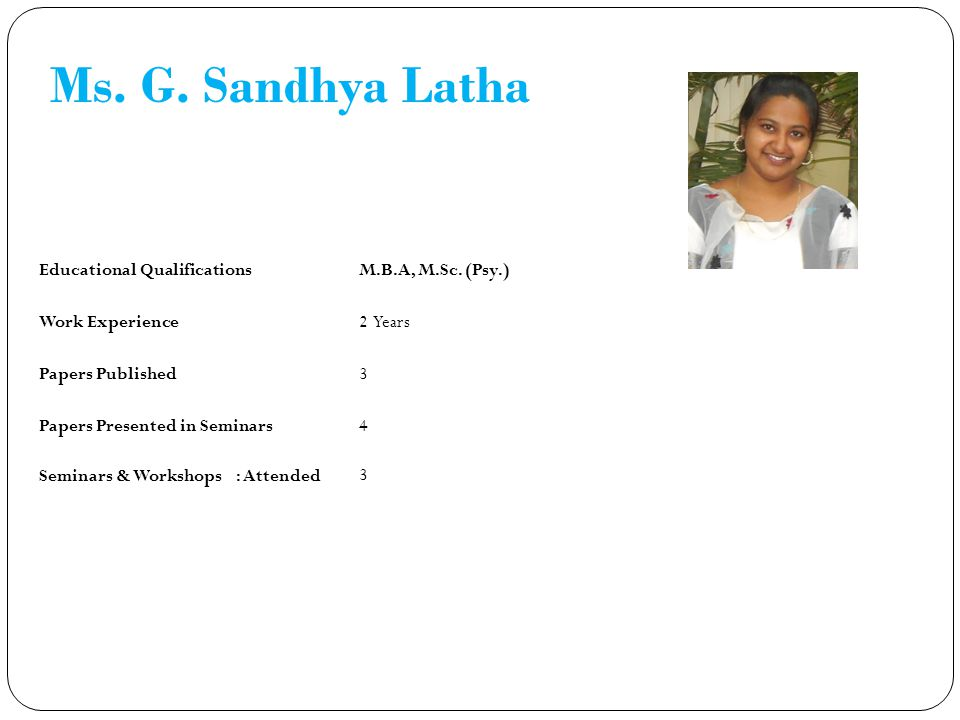 Ms. G. Sandhya Latha Educational Qualifications M.B.A, M.Sc. (Psy.)