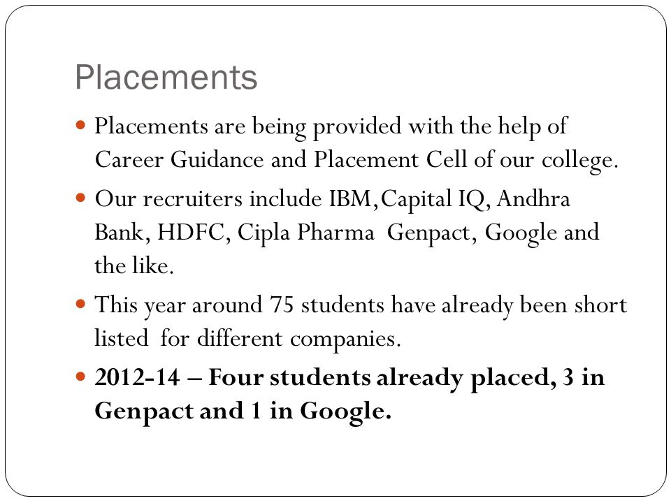 Placements Placements are being provided with the help of Career Guidance and Placement Cell of our college.