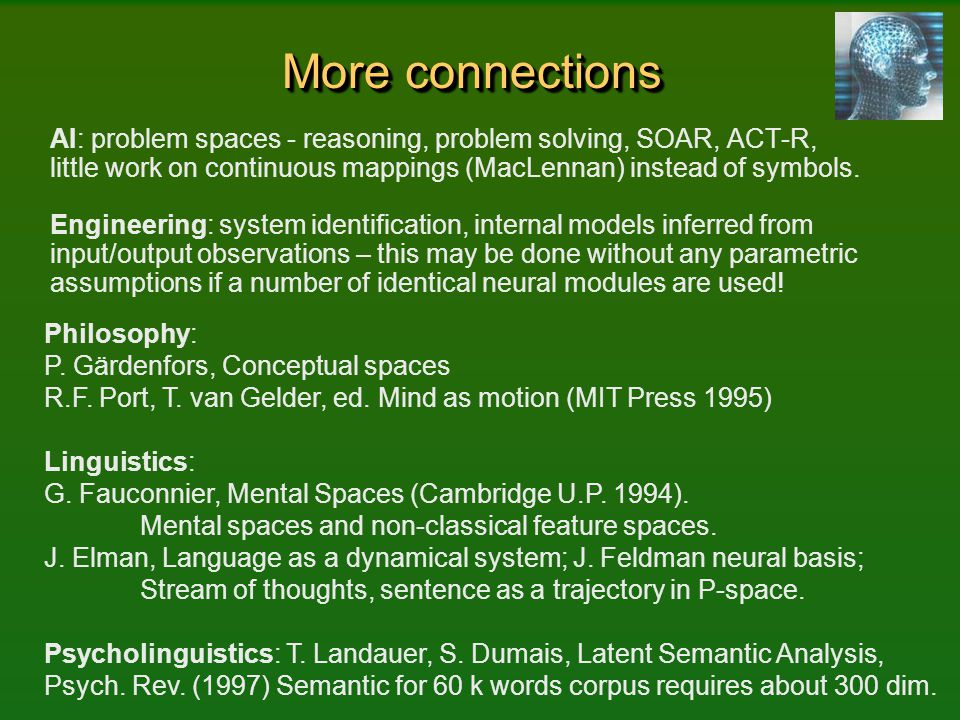 More connections AI: problem spaces - reasoning, problem solving, SOAR, ACT-R, little work on continuous mappings (MacLennan) instead of symbols.
