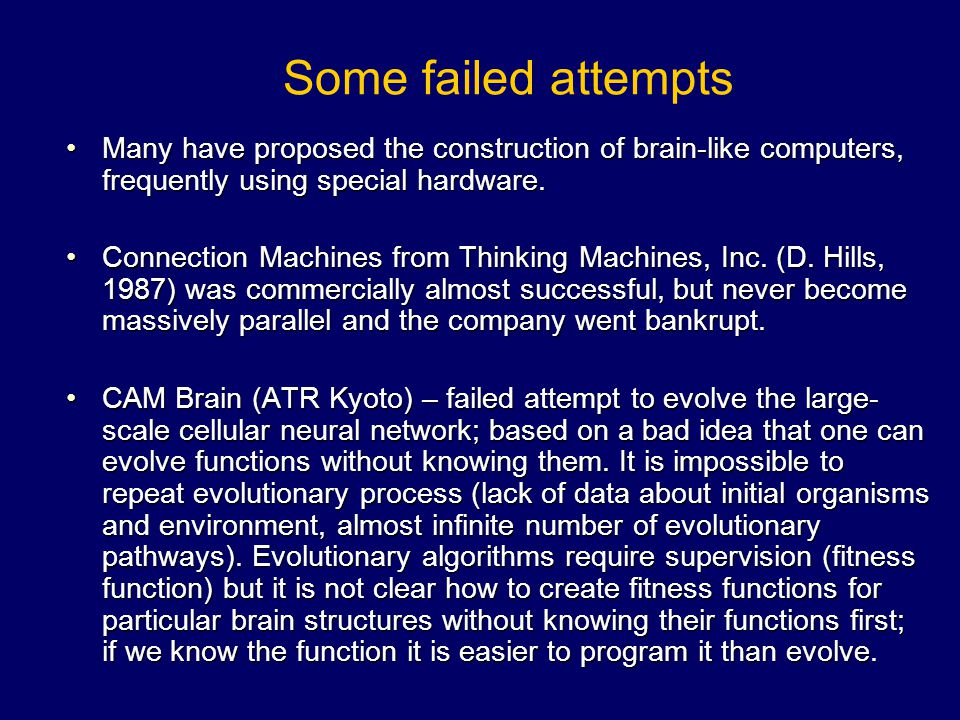 Some failed attempts Many have proposed the construction of brain-like computers, frequently using special hardware.