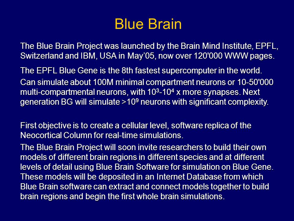 Blue Brain The Blue Brain Project was launched by the Brain Mind Institute, EPFL, Switzerland and IBM, USA in May'05, now over 120 000 WWW pages.