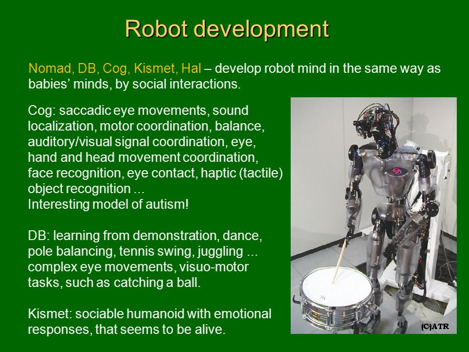 Robot development Nomad, DB, Cog, Kismet, Hal – develop robot mind in the same way as babies' minds, by social interactions.