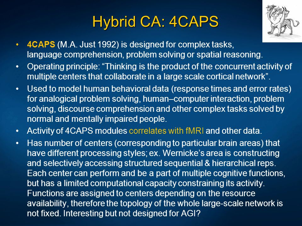 Hybrid CA: 4CAPS 4CAPS (M.A. Just 1992) is designed for complex tasks, language comprehension, problem solving or spatial reasoning.