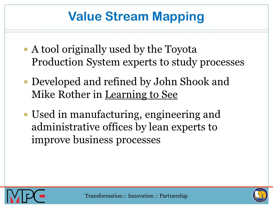 Value Stream Mapping A tool originally used by the Toyota Production System experts to study processes.