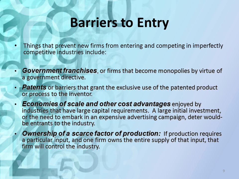 Barriers to Entry Things that prevent new firms from entering and competing in imperfectly competitive industries include: