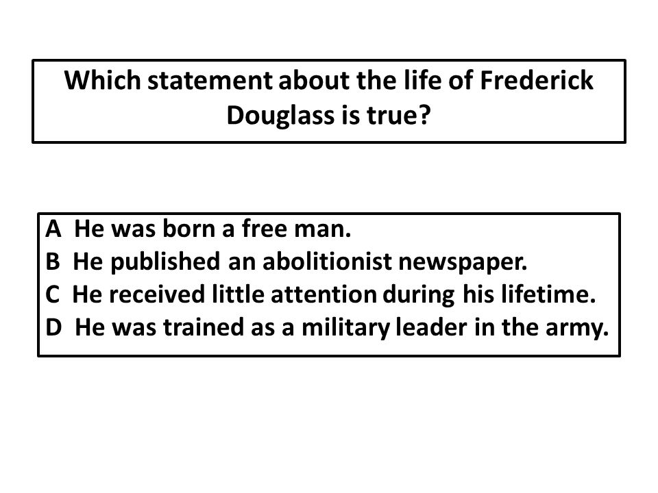 Which statement about the life of Frederick Douglass is true