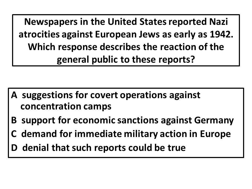 Newspapers in the United States reported Nazi atrocities against European Jews as early as 1942. Which response describes the reaction of the general public to these reports