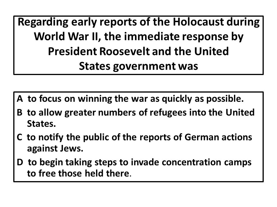 Regarding early reports of the Holocaust during World War II, the immediate response by President Roosevelt and the United States government was