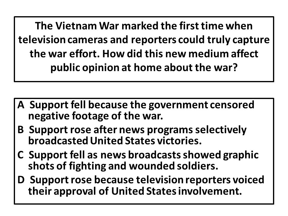 The Vietnam War marked the first time when television cameras and reporters could truly capture the war effort. How did this new medium affect public opinion at home about the war