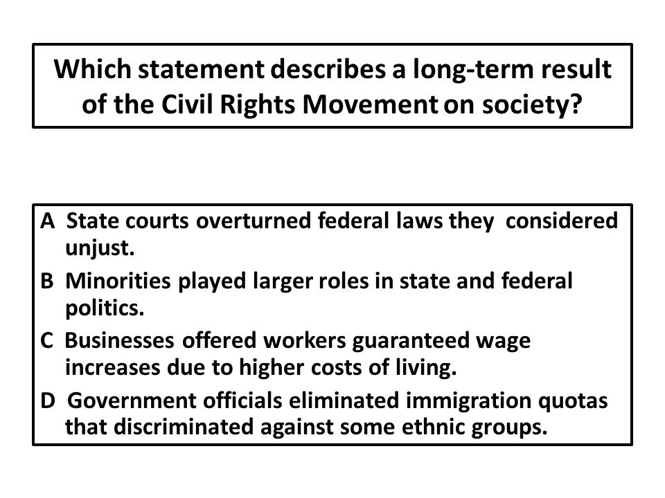 Which statement describes a long-term result of the Civil Rights Movement on society