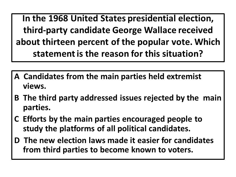 In the 1968 United States presidential election, third-party candidate George Wallace received about thirteen percent of the popular vote. Which statement is the reason for this situation