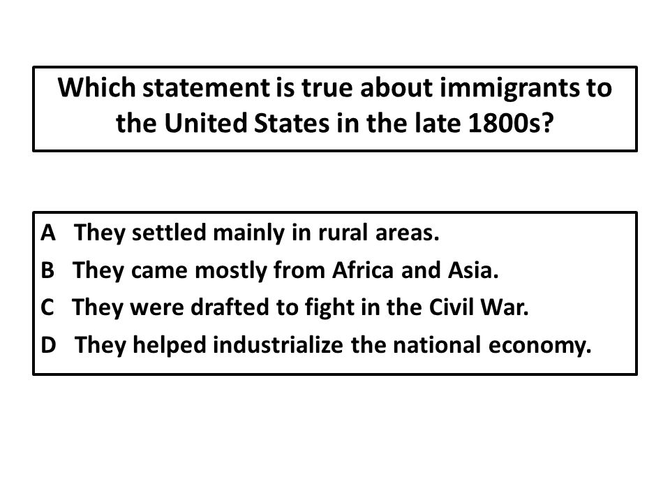Which statement is true about immigrants to the United States in the late 1800s