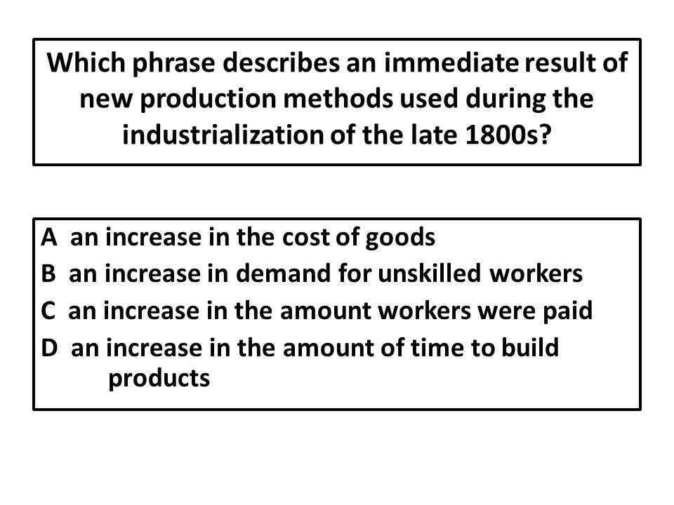 Which phrase describes an immediate result of new production methods used during the industrialization of the late 1800s