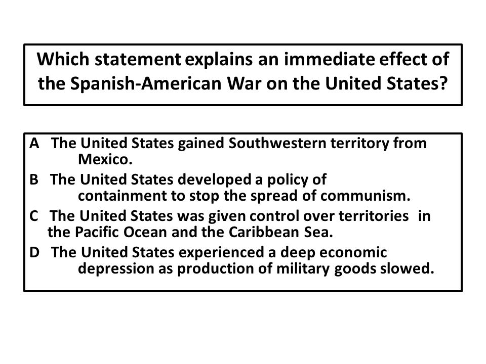 Which statement explains an immediate effect of the Spanish-American War on the United States