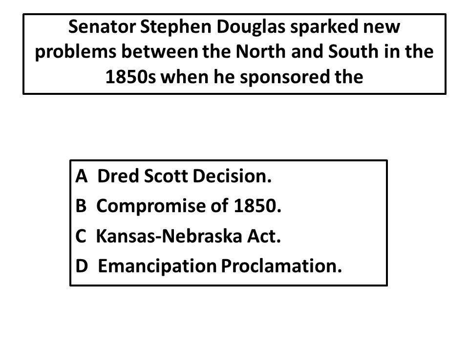 Senator Stephen Douglas sparked new problems between the North and South in the 1850s when he sponsored the