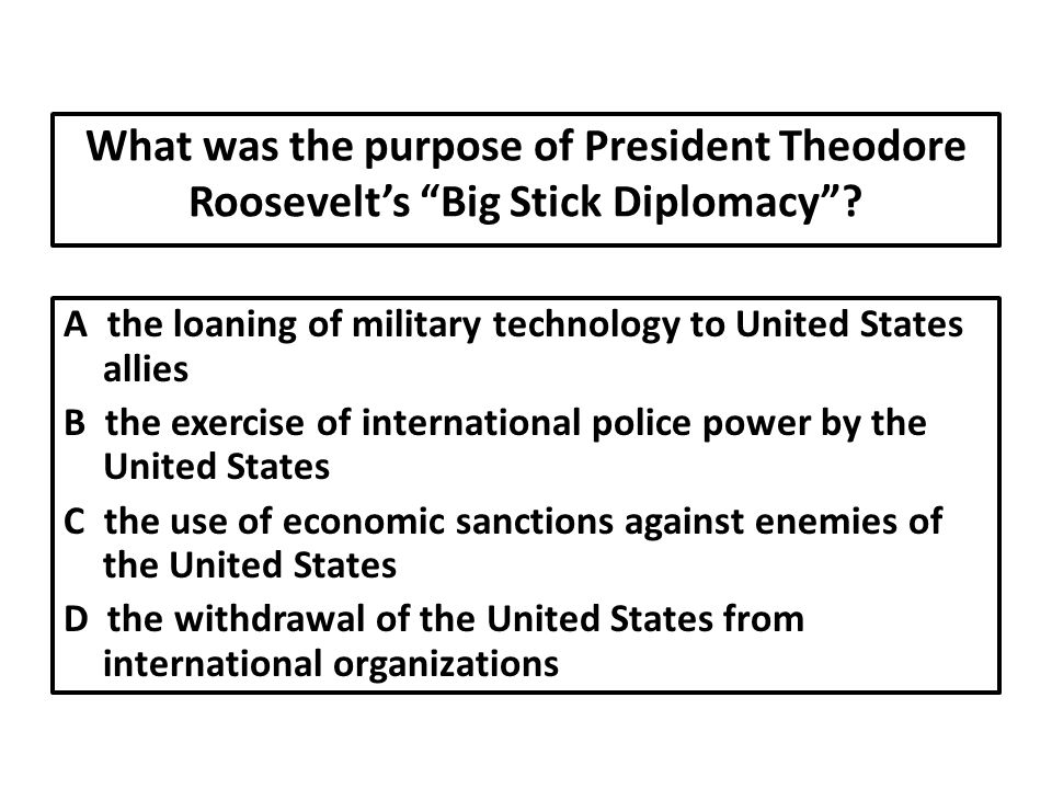 What was the purpose of President Theodore Roosevelt's Big Stick Diplomacy