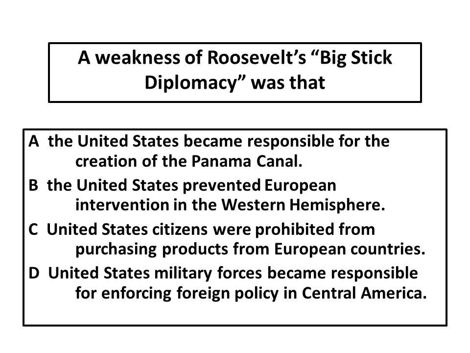A weakness of Roosevelt's Big Stick Diplomacy was that