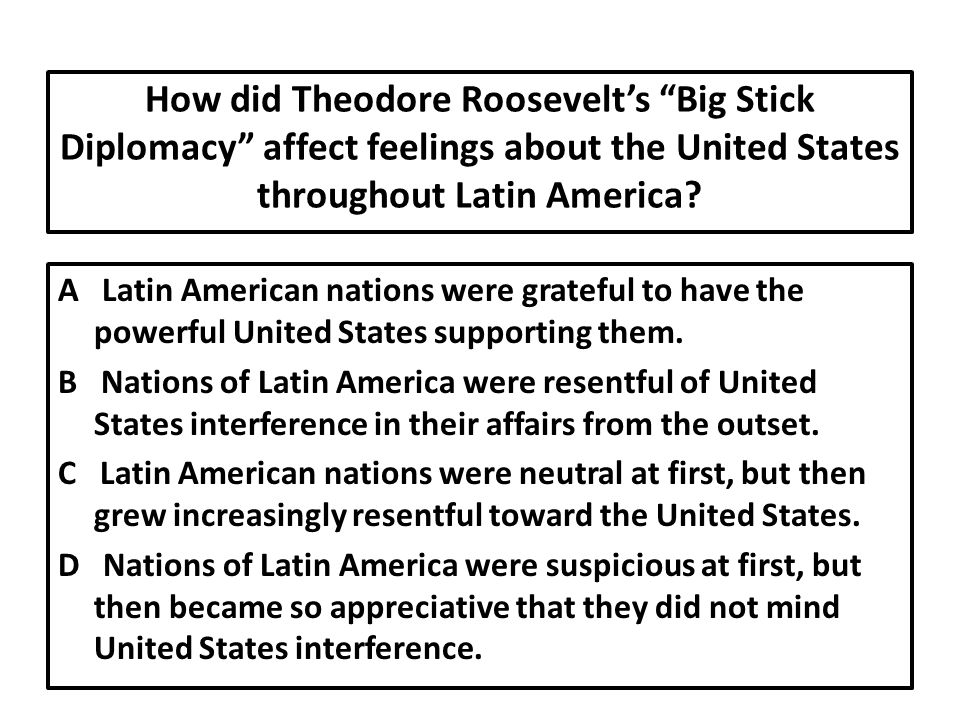 How did Theodore Roosevelt's Big Stick Diplomacy affect feelings about the United States throughout Latin America