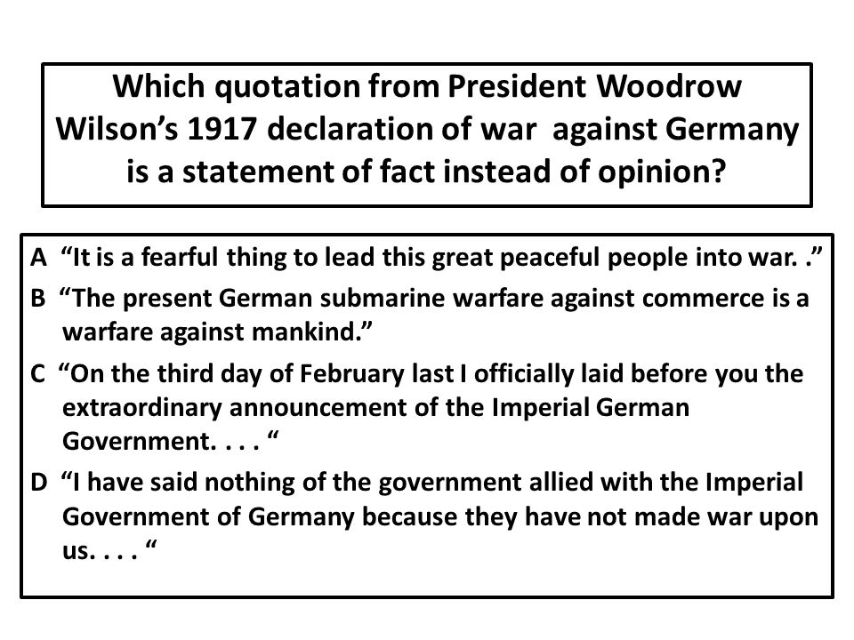 Which quotation from President Woodrow Wilson's 1917 declaration of war against Germany is a statement of fact instead of opinion