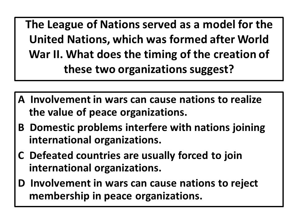 The League of Nations served as a model for the United Nations, which was formed after World War II. What does the timing of the creation of these two organizations suggest